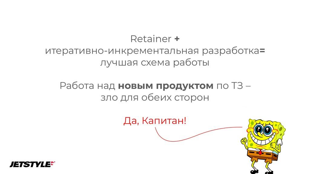 Да, Капитан! Retainer +  итеративно-инкремента...