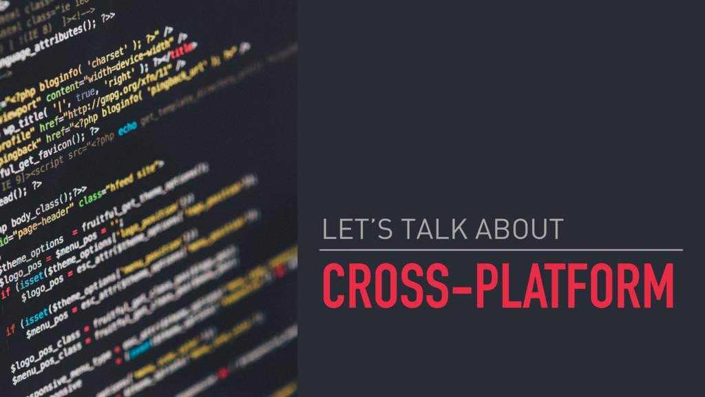 CROSS-PLATFORM LET'S TALK ABOUT