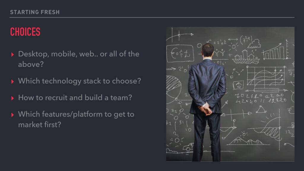 STARTING FRESH CHOICES ▸ Desktop, mobile, web.....