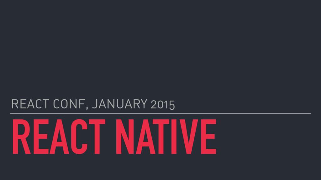 REACT NATIVE REACT CONF, JANUARY 2015
