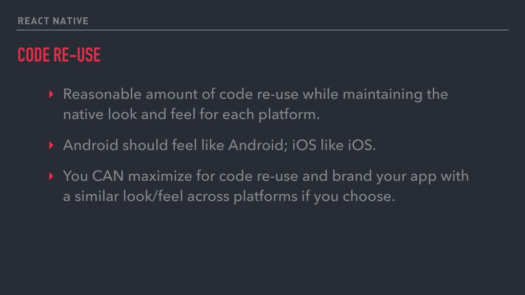 REACT NATIVE CODE RE-USE ‣ Reasonable amount of...