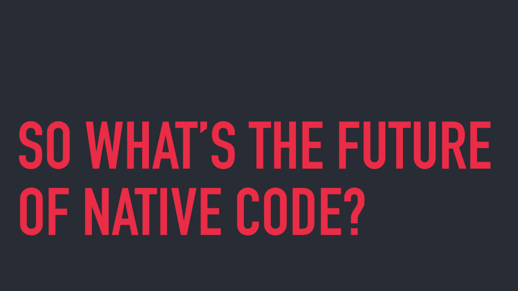 SO WHAT'S THE FUTURE OF NATIVE CODE?