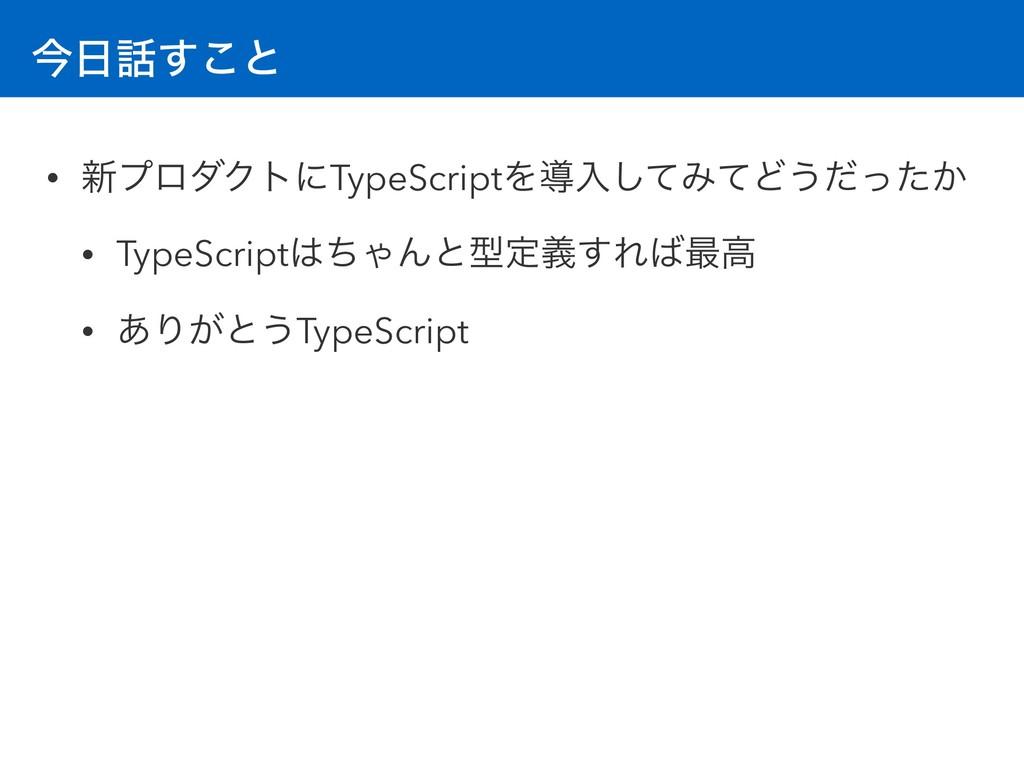 ࠓ͢͜ͱ • ৽ϓϩμΫτʹTypeScriptΛಋೖͯ͠ΈͯͲ͏͔ͩͬͨ • TypeS...