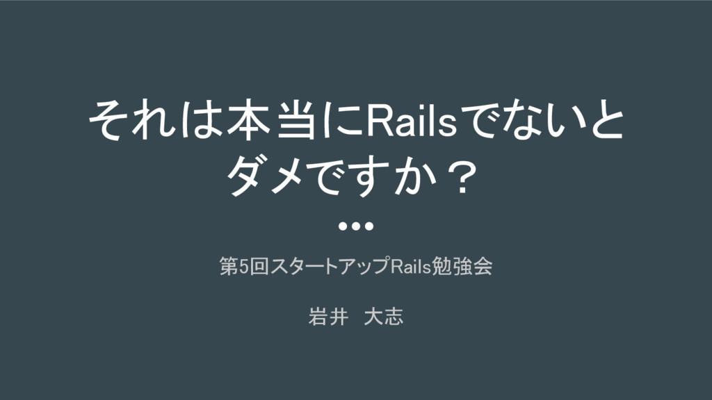 それは本当にRailsでないと ダメですか? 第5回スタートアップRails勉強会 岩井 大志