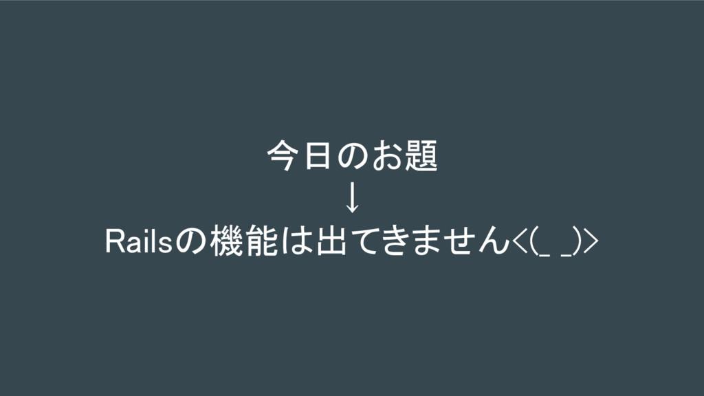 今日のお題 ↓ Railsの機能は出てきません<(_ _)>