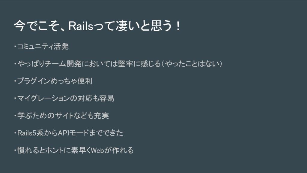 今でこそ、Railsって凄いと思う! ・コミュニティ活発 ・やっぱりチーム開発においては堅牢に...