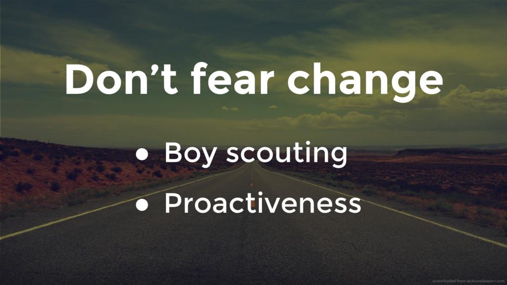 Don't fear change ● Boy scouting ● Proactiveness
