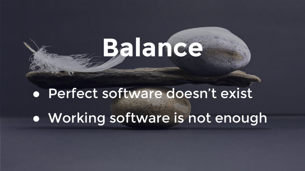 Balance ● Perfect software doesn't exist ● Work...