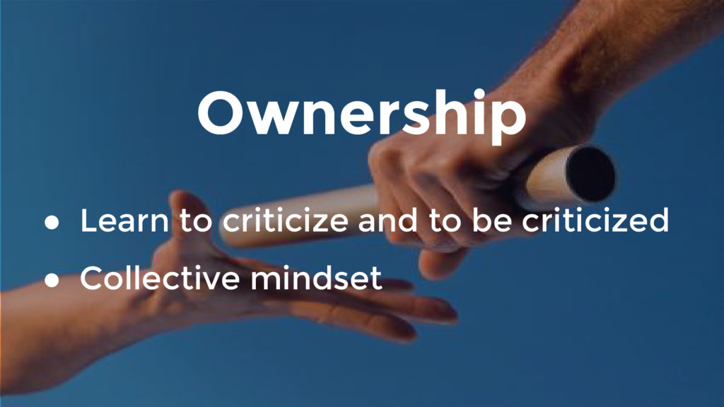 Ownership ● Learn to criticize and to be critic...
