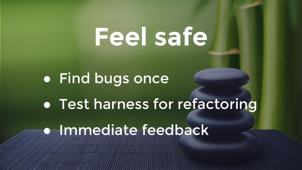 Feel safe ● Find bugs once ● Test harness for r...