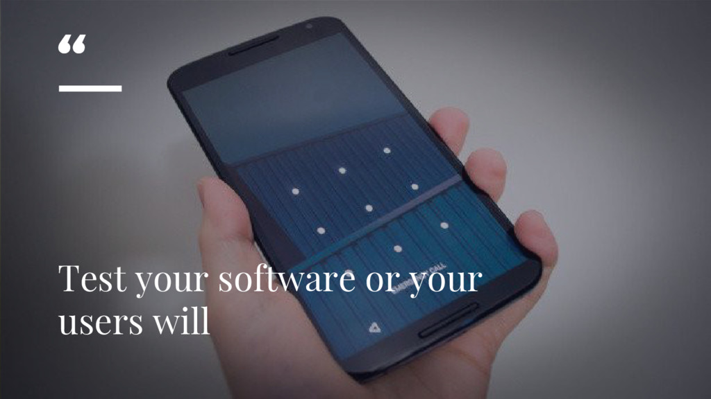 """"""" Test your software or your users will"""