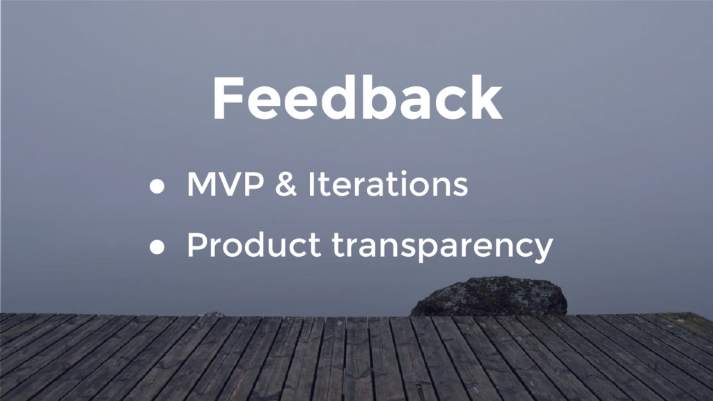 Feedback ● MVP & Iterations ● Product transpare...