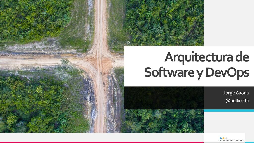 Arquitectura de Software y DevOps Jorge Gaona @...