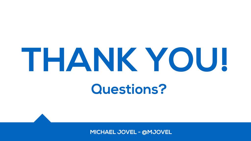 THANK YOU! Questions? MICHAEL JOVEL - @MJOVEL