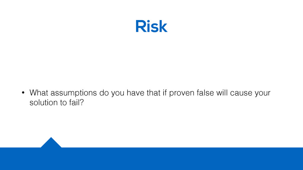 Risk • What assumptions do you have that if pro...
