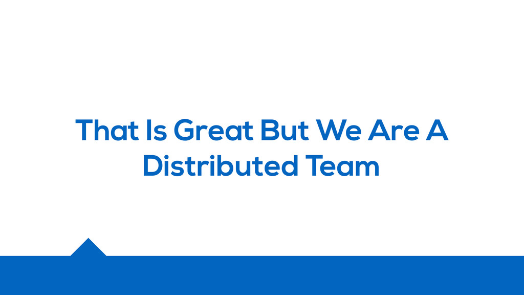 That Is Great But We Are A Distributed Team