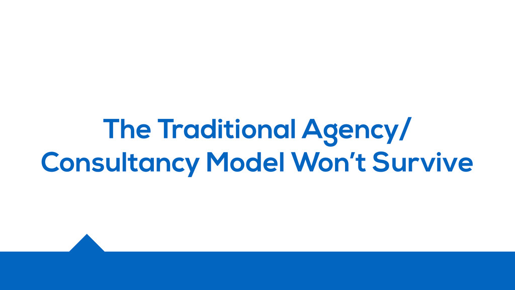 The Traditional Agency/ Consultancy Model Won't...
