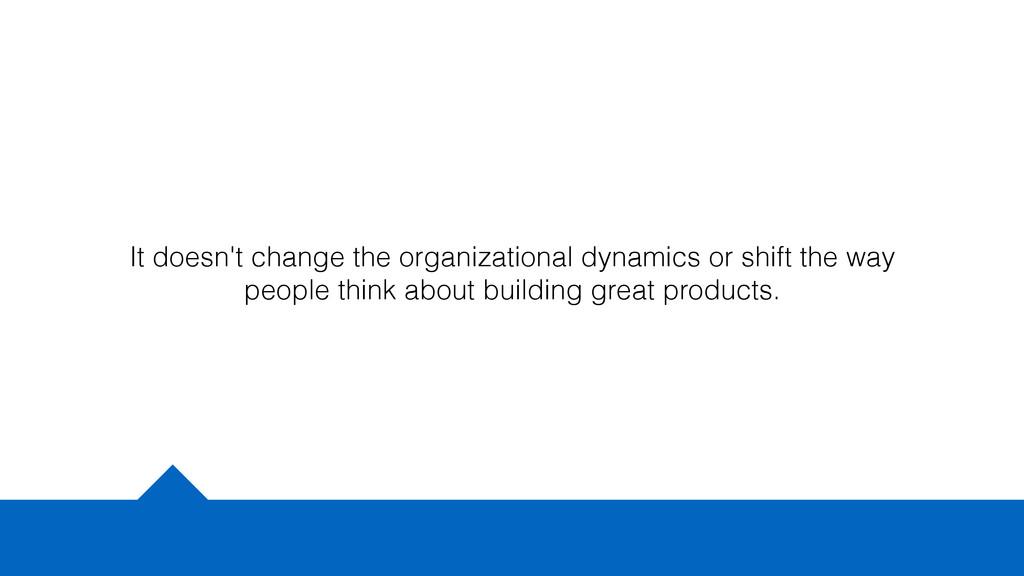 It doesn't change the organizational dynamics o...