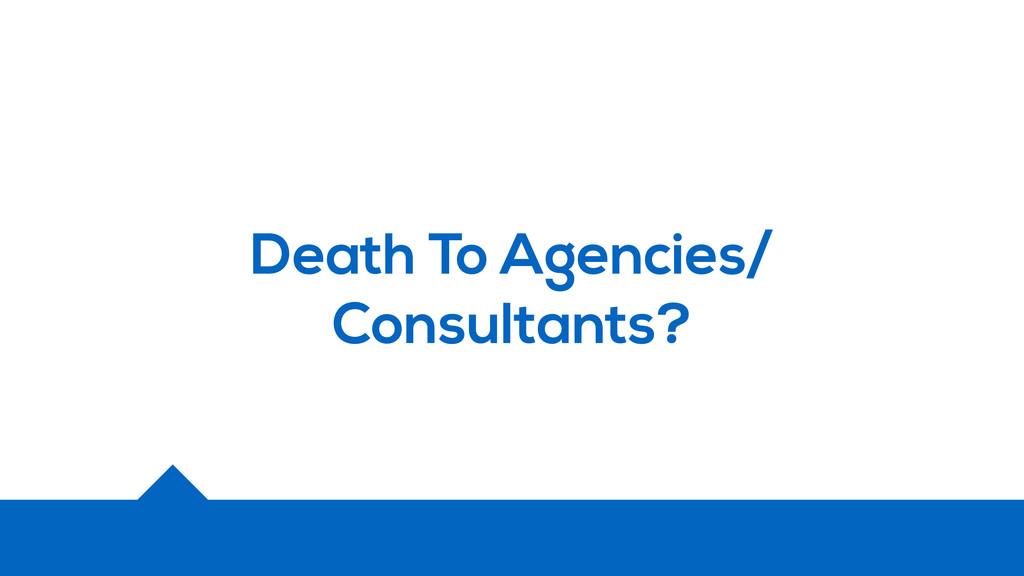Death To Agencies/ Consultants?