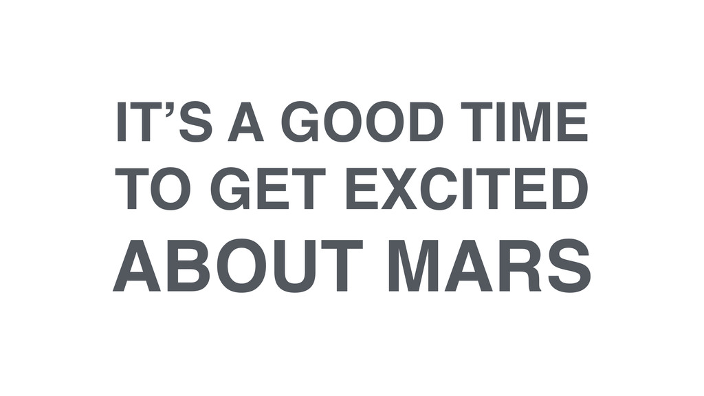 IT'S A GOOD TIME! TO GET EXCITED! ABOUT MARS