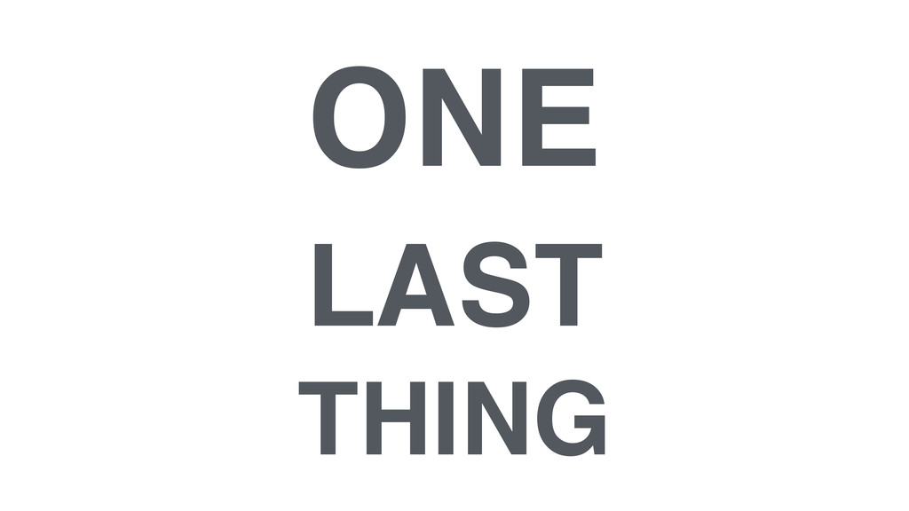 ONE ! LAST ! THING