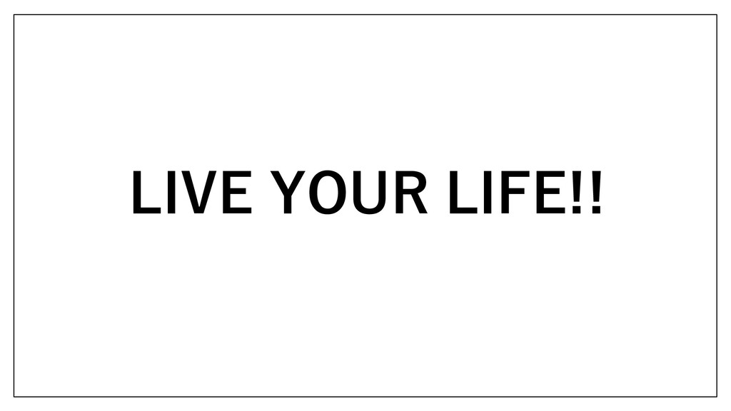 LIVE YOUR LIFE!!