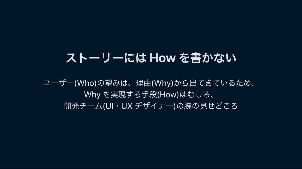 ストーリーには How を書かない ユーザー(Who)の望みは、理由(Why)から出てきている...