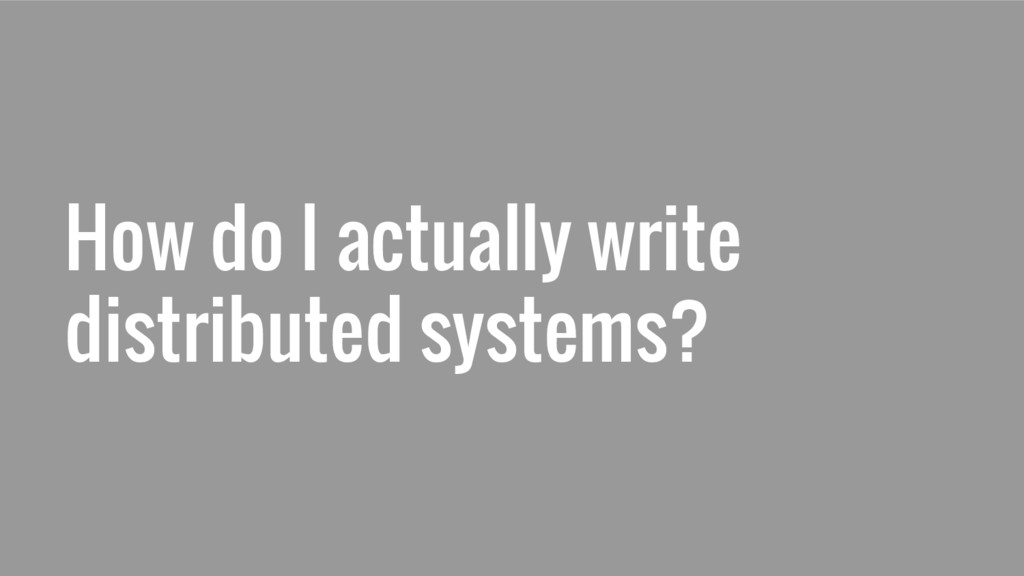 How do I actually write distributed systems?