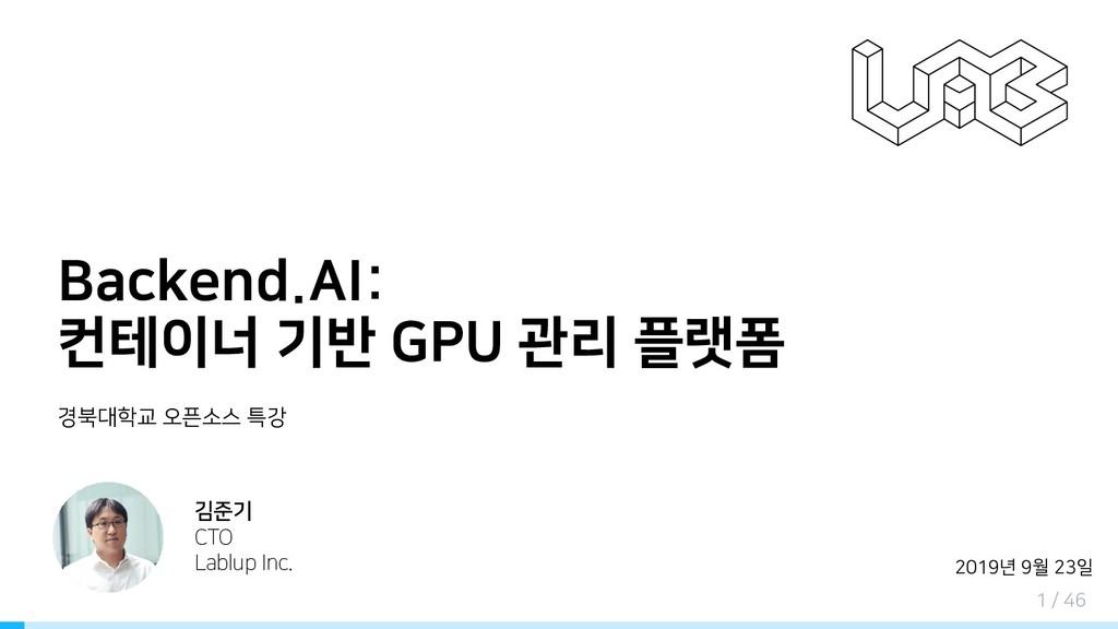 Backend.AI: 컨테이너 기반 GPU 관리 플랫폼 경북대학교 오픈소스 특강 김준...