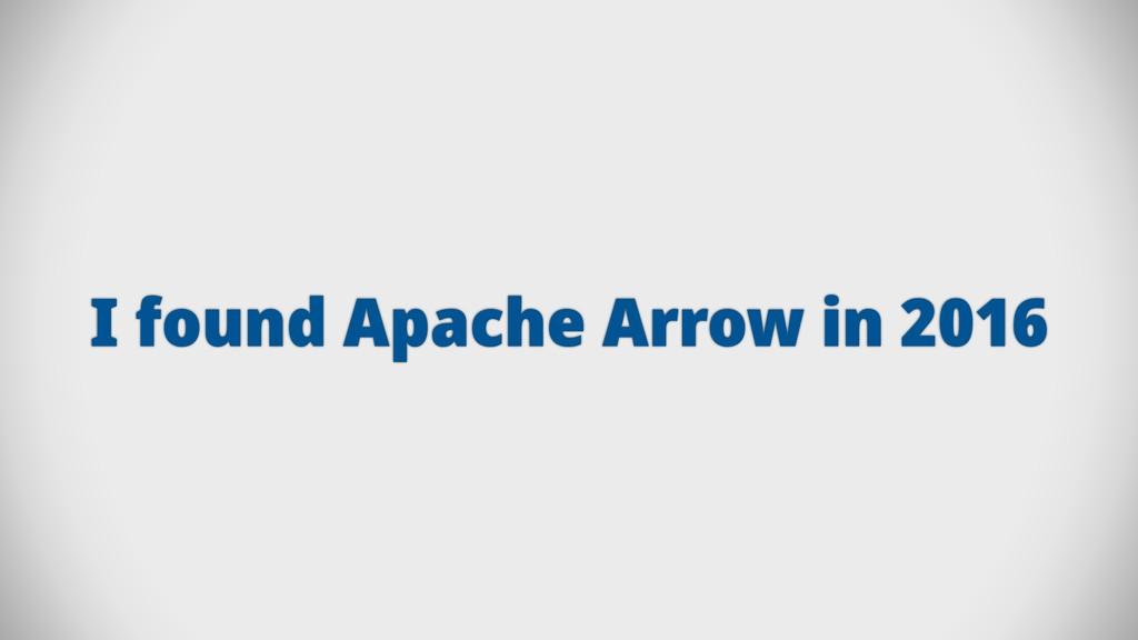I found Apache Arrow in 2016