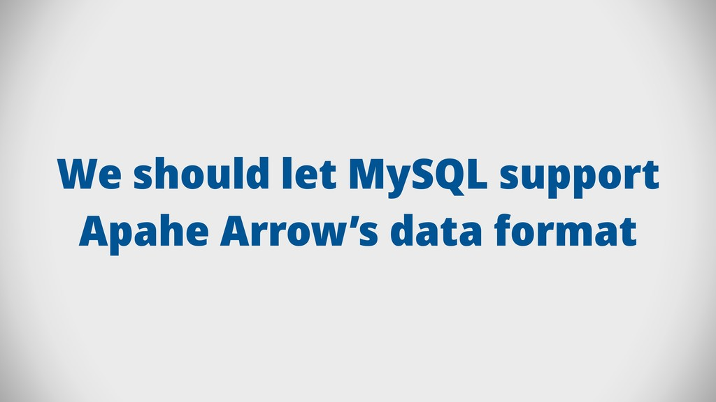 We should let MySQL support Apahe Arrow's data ...