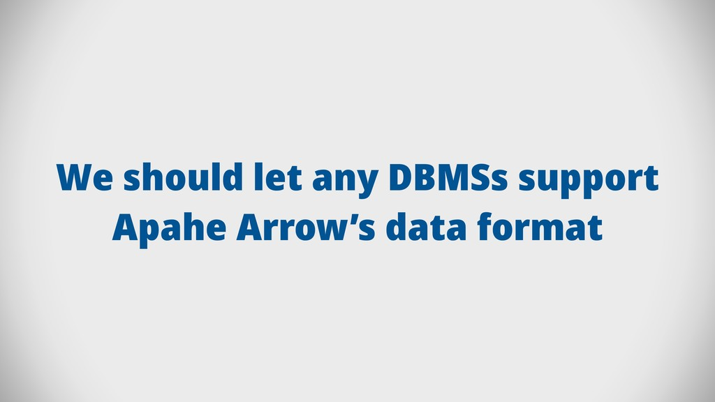 We should let any DBMSs support Apahe Arrow's d...