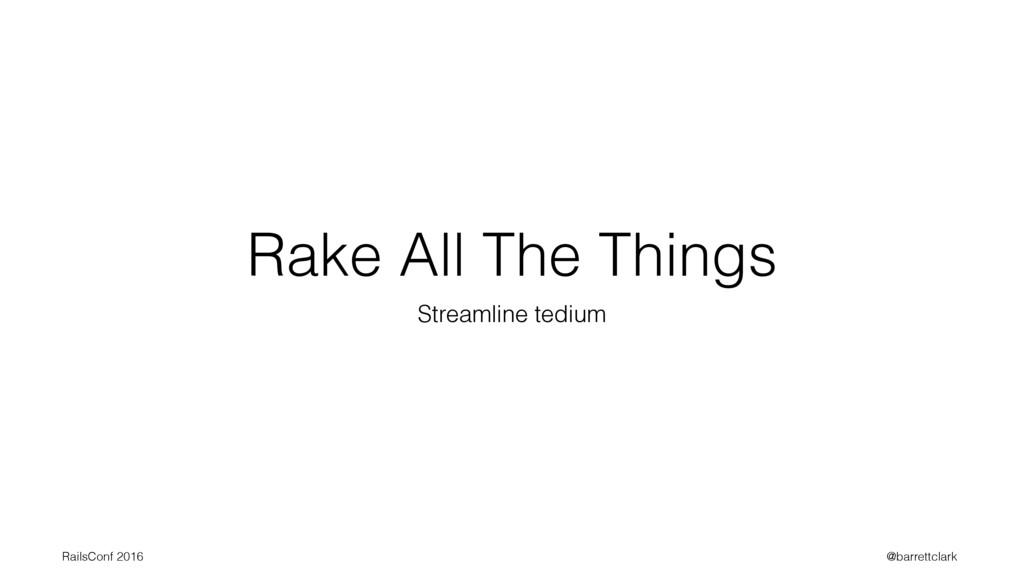 Rake All The Things Streamline tedium RailsConf...