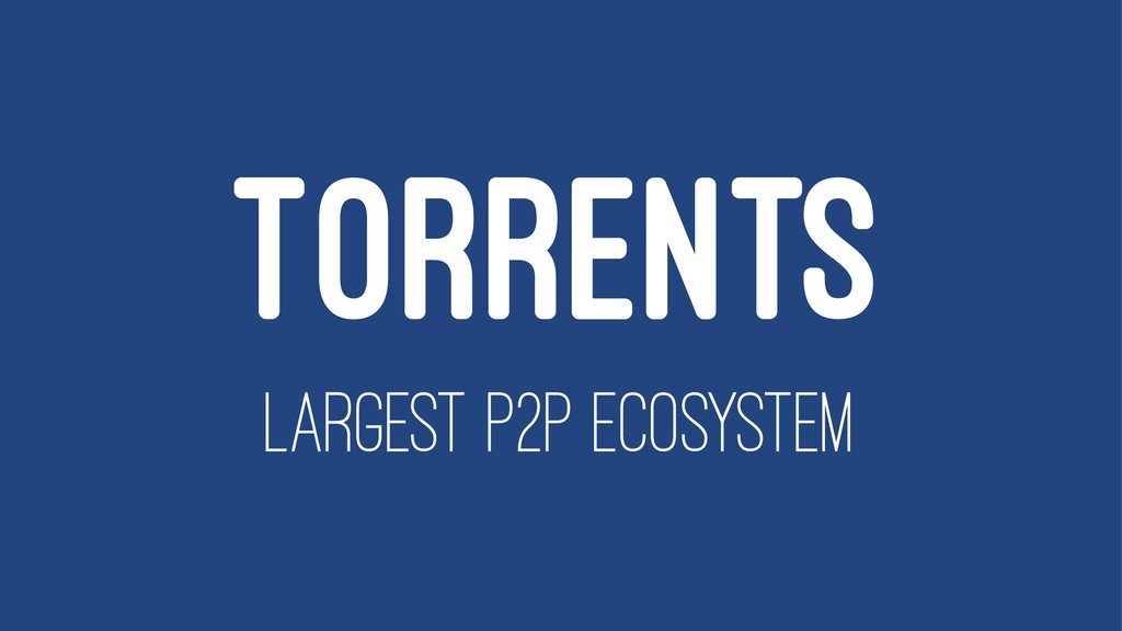 TORRENTS LARGEST P2P ECOSYSTEM