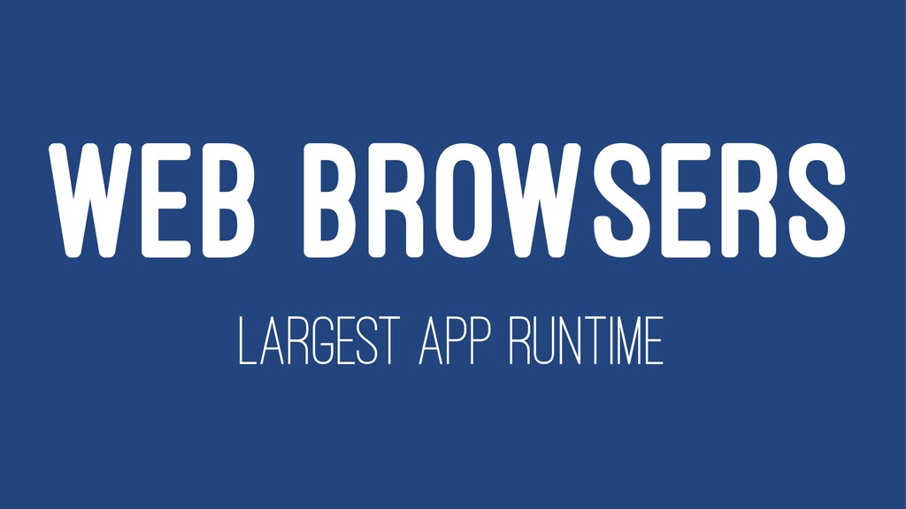 WEB BROWSERS LARGEST APP RUNTIME