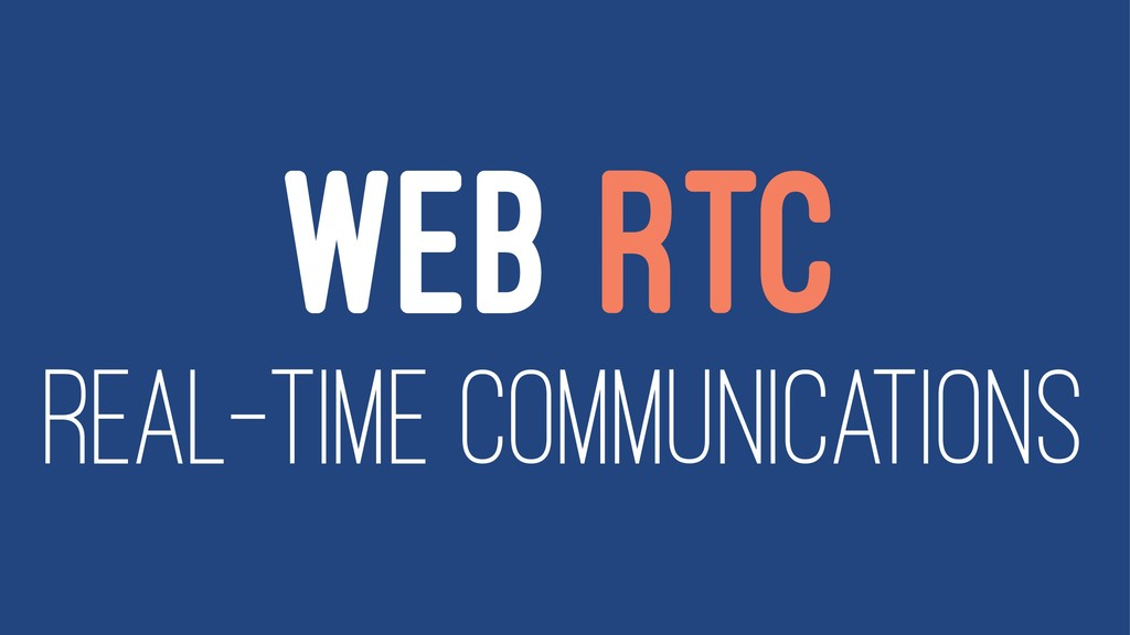 WEB RTC REAL-TIME COMMUNICATIONS
