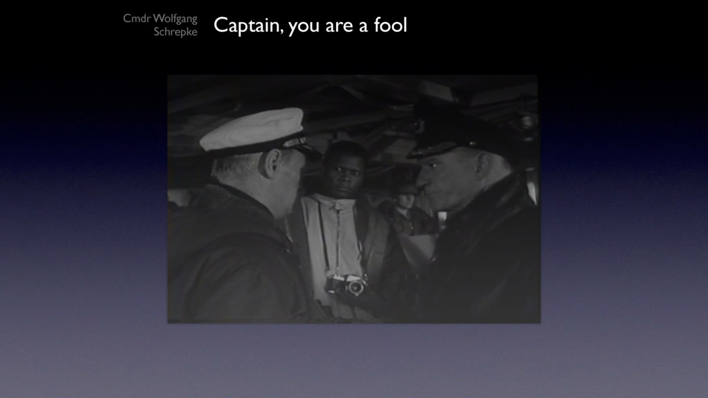 Captain, you are a fool Cmdr Wolfgang Schrepke