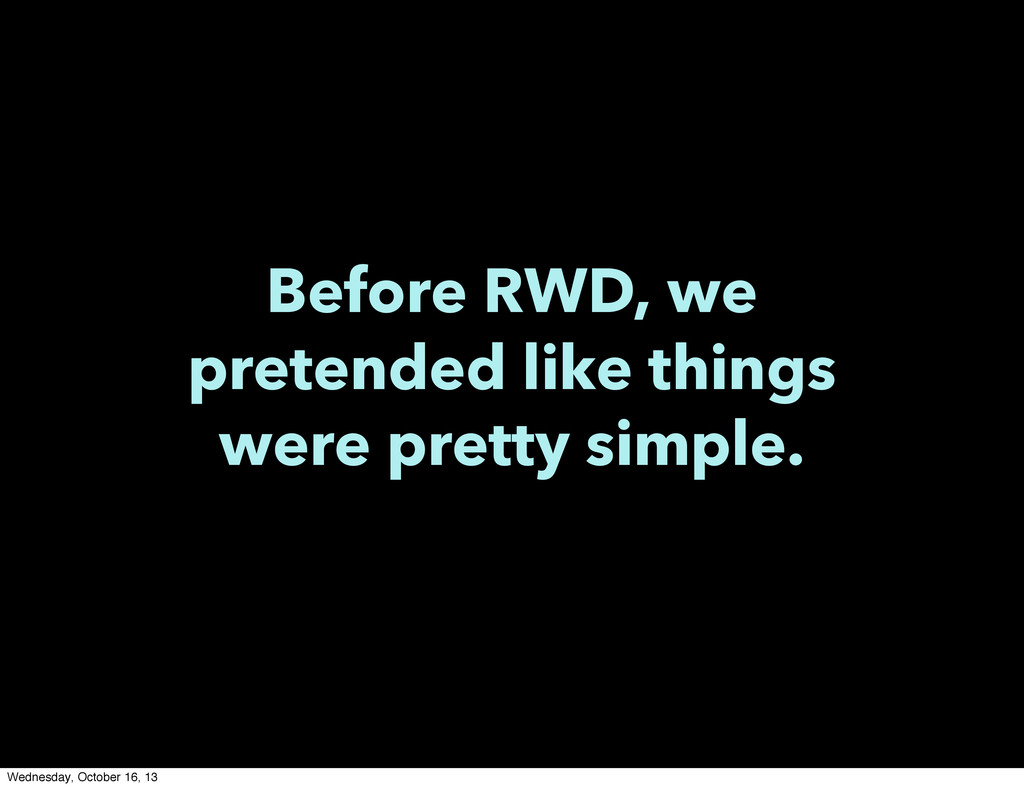 Before RWD, we pretended like things were prett...