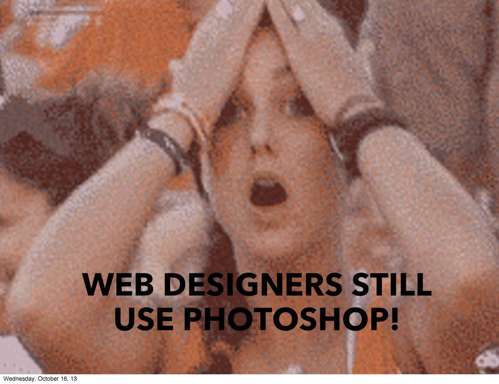 WEB DESIGNERS STILL USE PHOTOSHOP! Wednesday, O...