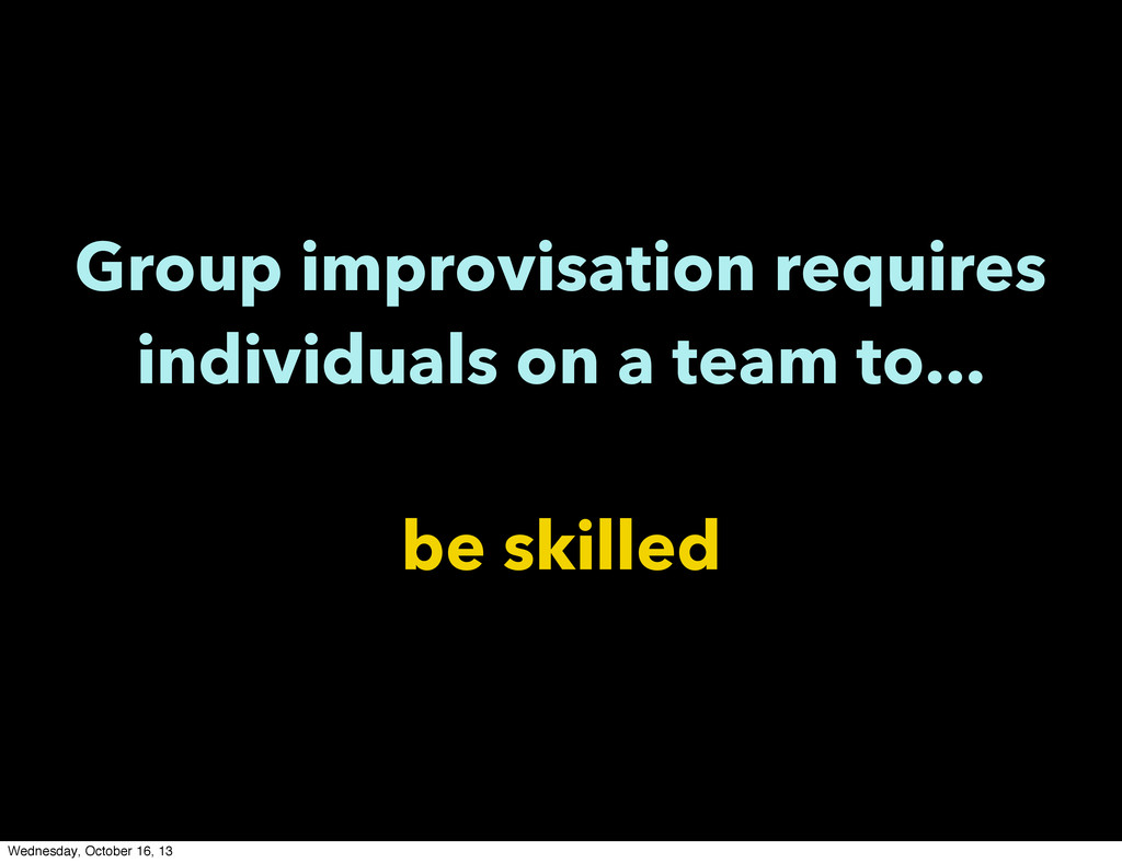 Group improvisation requires individuals on a t...