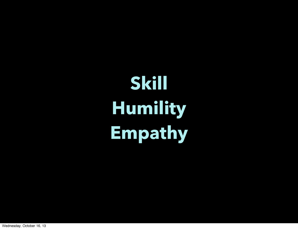 Skill Humility Empathy Wednesday, October 16, 13