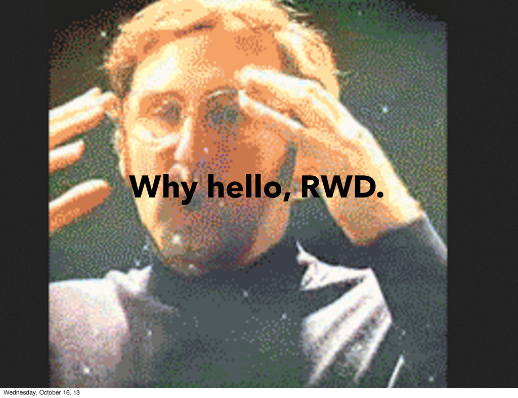 Why hello, RWD. Wednesday, October 16, 13