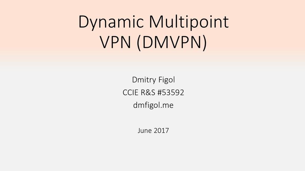 Dynamic Multipoint VPN (DMVPN) Dmitry Figol CCI...