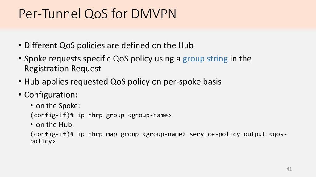 Per-Tunnel QoS for DMVPN 41 • Different QoS pol...