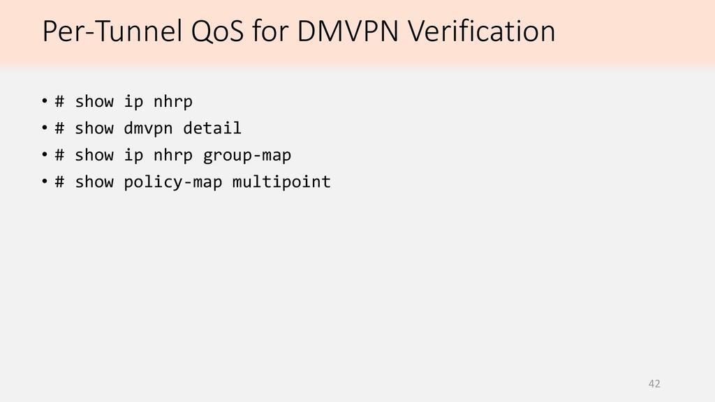Per-Tunnel QoS for DMVPN Verification 42 • # sh...