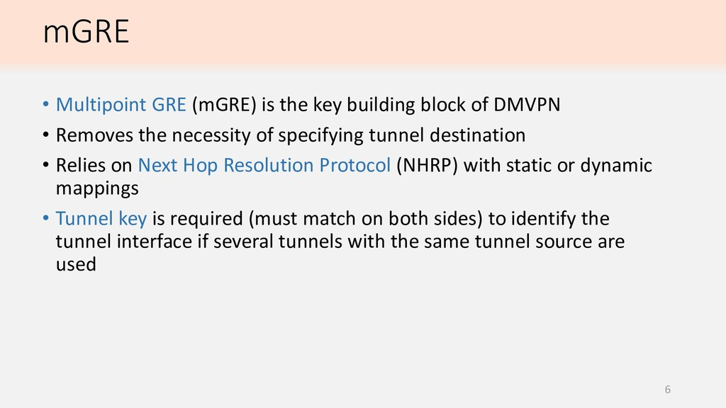 mGRE 6 • Multipoint GRE (mGRE) is the key build...