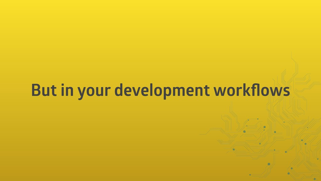 But in your development workflows