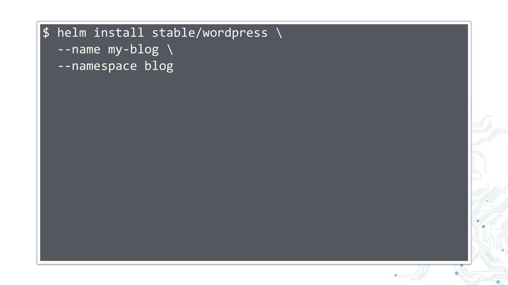 $ helm install stable/wordpress \ --name my-blo...