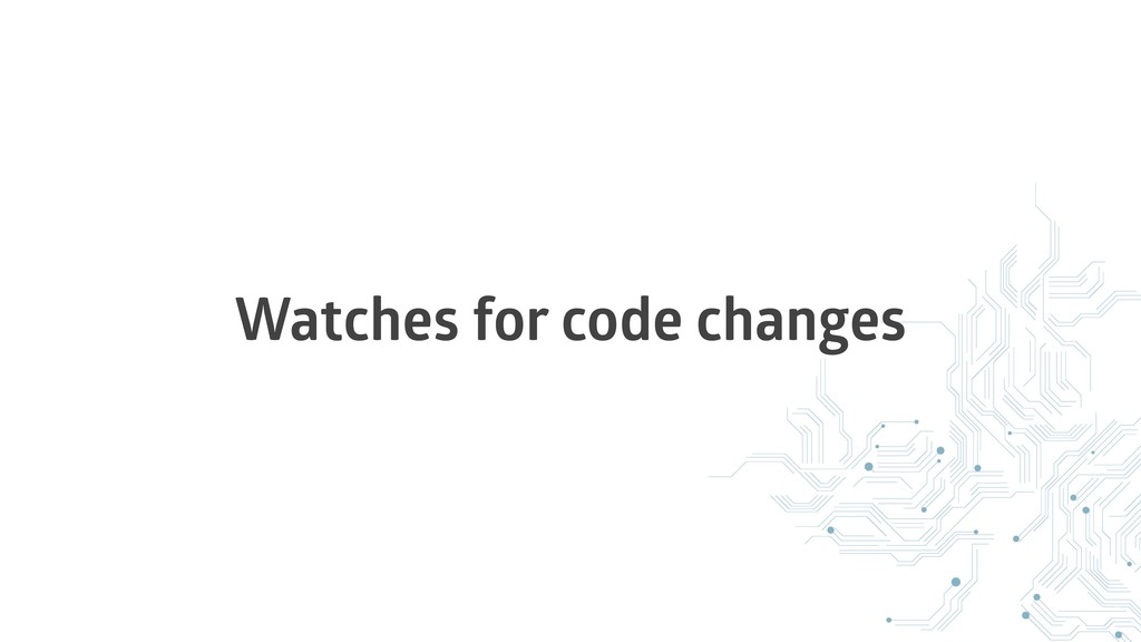 Watches for code changes