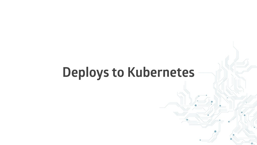 Deploys to Kubernetes